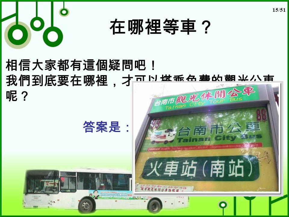 15/51 在哪裡等車? 相信大家都有這個疑問吧! 我們到底要在哪裡,才可以搭乘免費的觀光公車 呢? 答案是: