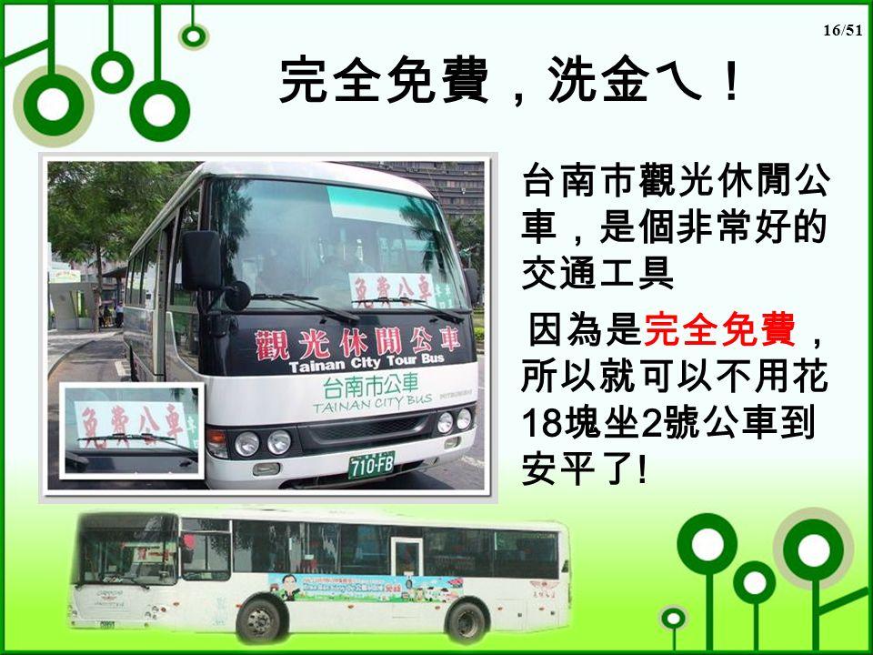 16/51 完全免費,洗金ㄟ! 台南市觀光休閒公 車,是個非常好的 交通工具 因為是完全免費, 所以就可以不用花 18 塊坐 2 號公車到 安平了 !