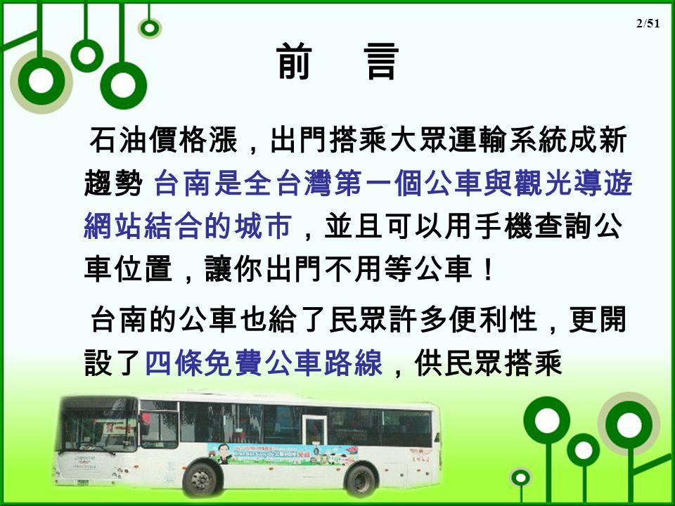 2/51 前 言 石油價格漲,出門搭乘大眾運輸系統成新 趨勢 台南是全台灣第一個公車與觀光導遊 網站結合的城市,並且可以用手機查詢公 車位置,讓你出門不用等公車! 台南的公車也給了民眾許多便利性,更開 設了四條免費公車路線,供民眾搭乘