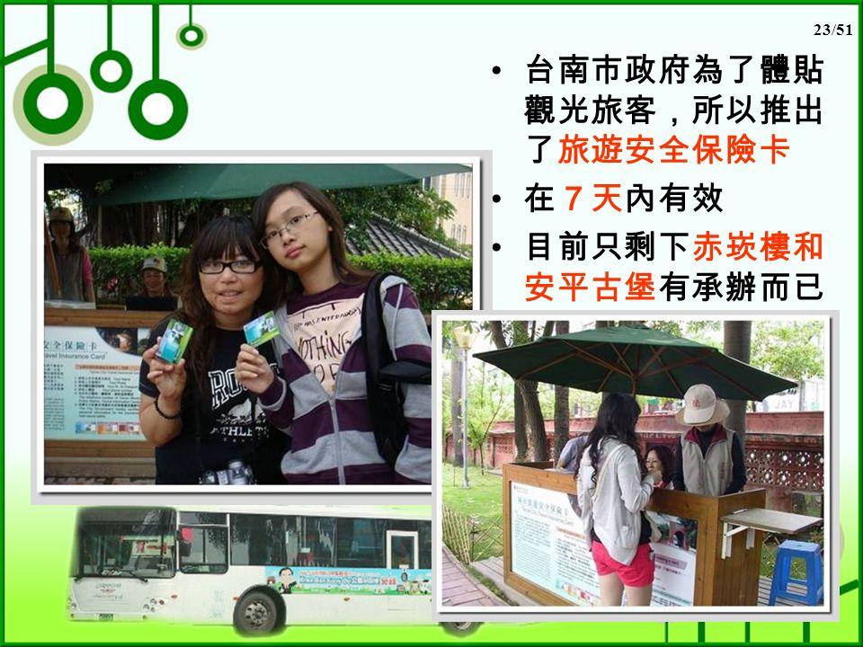 23/51 台南市政府為了體貼 觀光旅客,所以推出 了旅遊安全保險卡 在7天內有效 目前只剩下赤崁樓和 安平古堡有承辦而已
