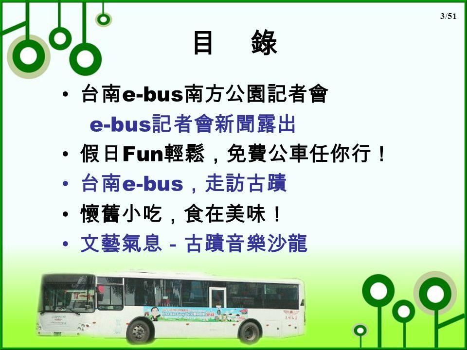 3/51 目 錄 台南 e-bus 南方公園記者會 e-bus 記者會新聞露出 假日 Fun 輕鬆,免費公車任你行! 台南 e-bus ,走訪古蹟 懷舊小吃,食在美味! 文藝氣息-古蹟音樂沙龍