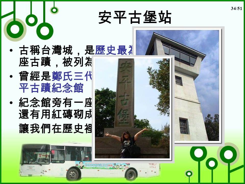 34/51 安平古堡站 古稱台灣城,是歷史最為悠久的一 座古蹟,被列為一級古蹟 曾經是鄭氏三代的宅第,裡面有安 平古蹟紀念館 紀念館旁有一座高高白色的暸望台, 還有用紅磚砌成的赤壁遺跡, 讓我們在歷史裡漫遊