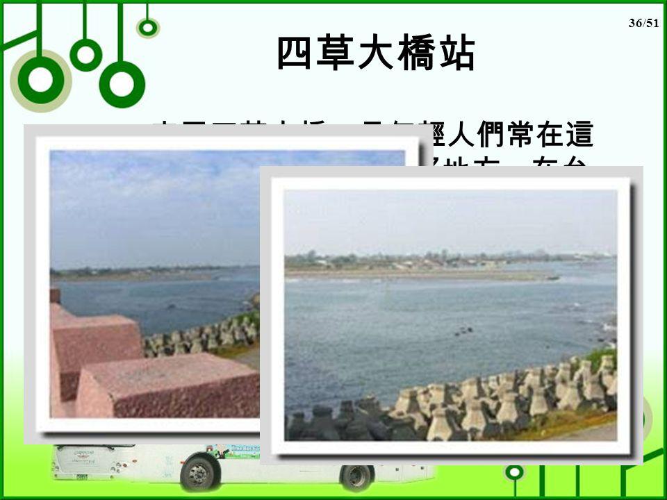 36/51 四草大橋站 安平四草大橋,是年輕人們常在這 裡看看海、看夕陽的好地方,在台 灣海峽匯流入嘉南地區,四草大橋 橫跨大溪,為台南市、安平對四草、 七股的主要道路台南