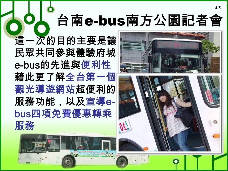 4/51 台南 e-bus 南方公園記者會 這一次的目的主要是讓 民眾共同參與體驗府城 e-bus 的先進與便利性 藉此更了解全台第一個 觀光導遊網站超便利的 服務功能,以及宣導 e- bus 四項免費優惠轉乘 服務