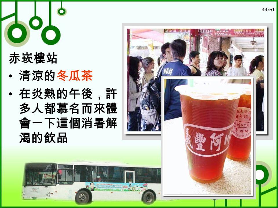 44/51 赤崁樓站 清涼的冬瓜茶 在炎熱的午後,許 多人都慕名而來體 會一下這個消暑解 渴的飲品