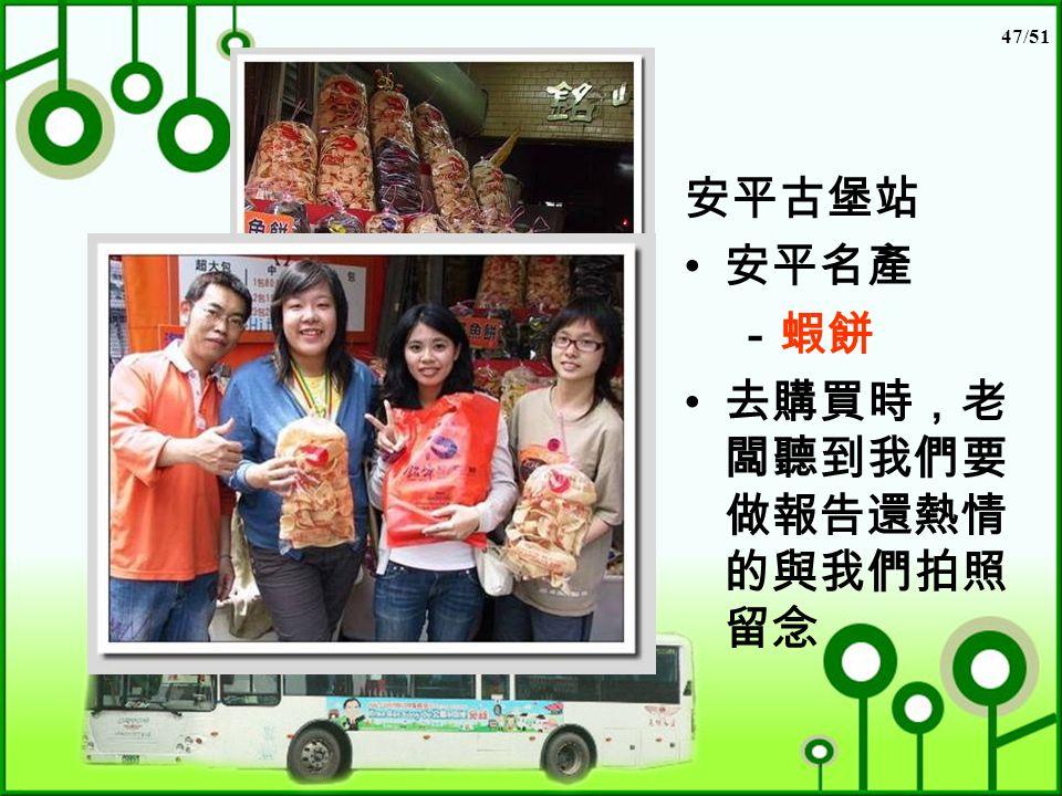 47/51 安平古堡站 安平名產 -蝦餅 去購買時,老 闆聽到我們要 做報告還熱情 的與我們拍照 留念