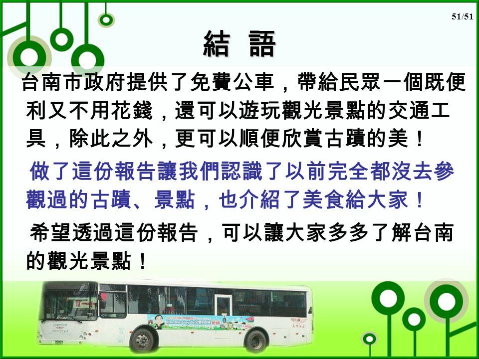51/51 結 語 台南市政府提供了免費公車,帶給民眾一個既便 利又不用花錢,還可以遊玩觀光景點的交通工 具,除此之外,更可以順便欣賞古蹟的美! 做了這份報告讓我們認識了以前完全都沒去參 觀過的古蹟、景點,也介紹了美食給大家! 希望透過這份報告,可以讓大家多多了解台南 的觀光景點!
