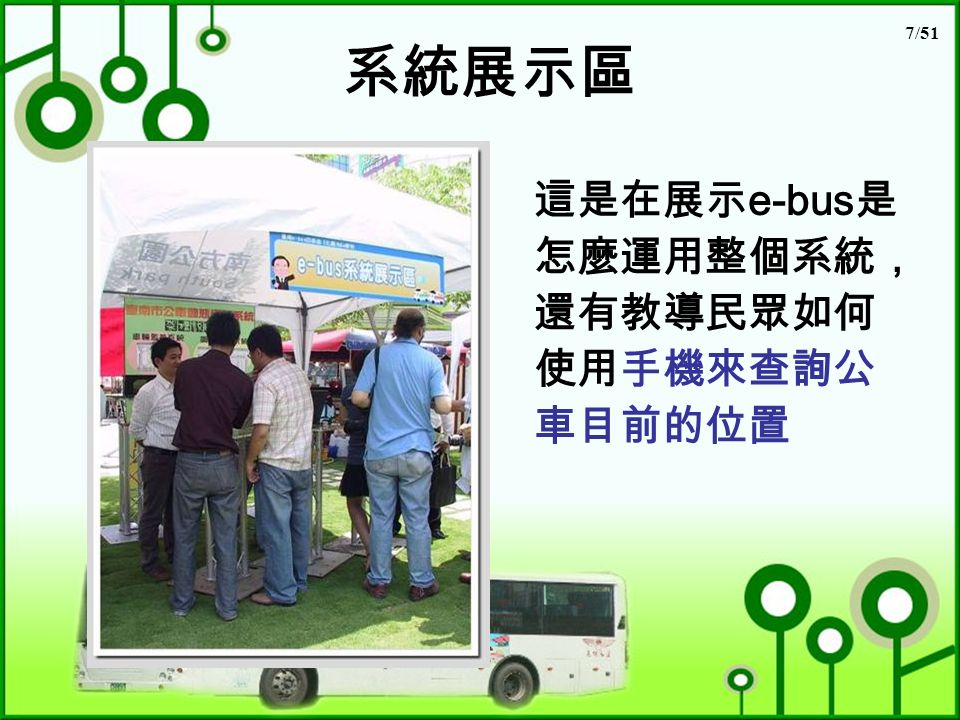 7/51 系統展示區 這是在展示 e-bus 是 怎麼運用整個系統, 還有教導民眾如何 使用手機來查詢公 車目前的位置