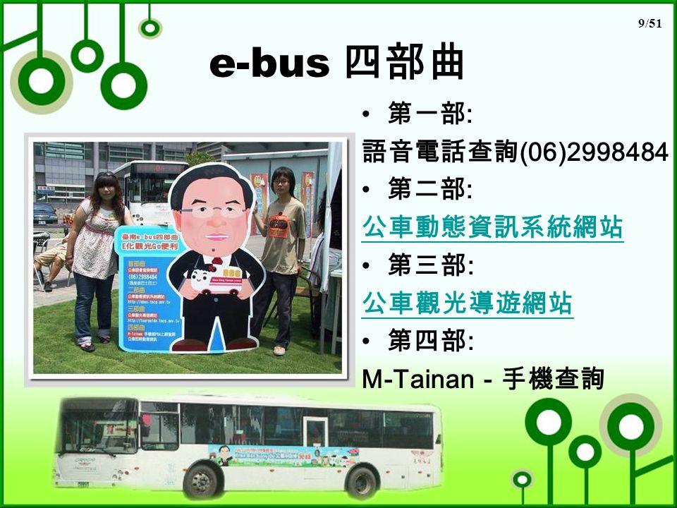 9/51 e-bus 四部曲 第一部 : 語音電話查詢 (06)2998484 第二部 : 公車動態資訊系統網站 第三部 : 公車觀光導遊網站 第四部 : M-Tainan -手機查詢