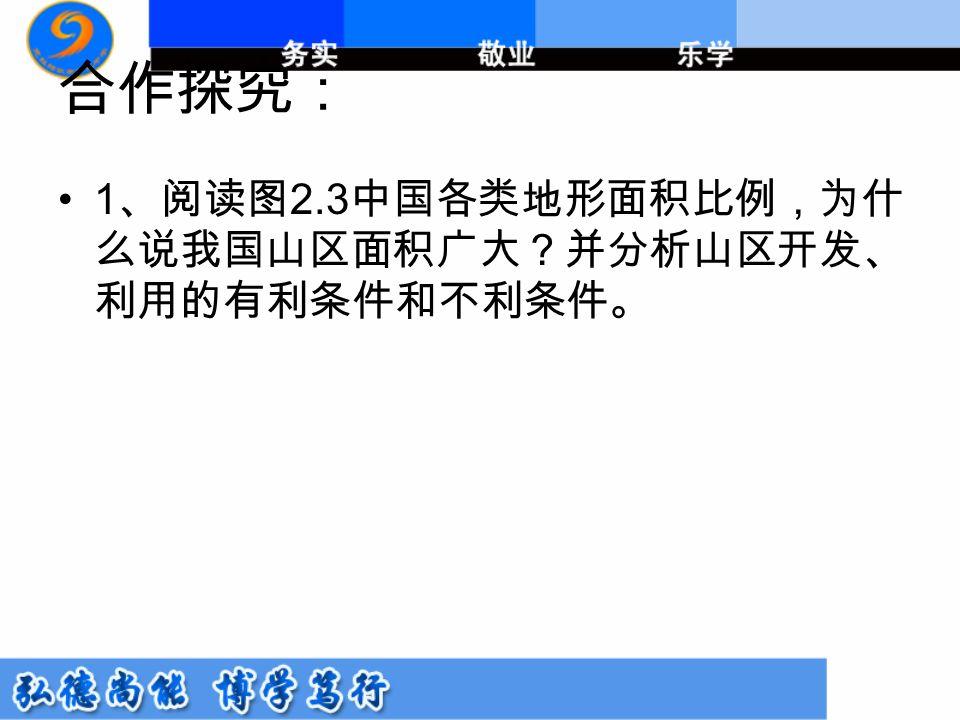 合作探究: 1 、阅读图 2.3 中国各类地形面积比例,为什 么说我国山区面积广大?并分析山区开发、 利用的有利条件和不利条件。