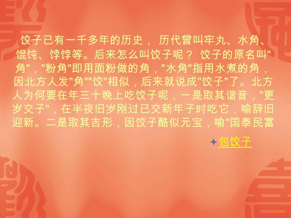 饺子已有一千多年的历史, 历代曾叫牢丸、水角、 馄饨、饽饽等。后来怎么叫饺子呢? 饺子的原名叫 角 , 粉角 即用面粉做的角, 水角 指用水煮的角, 因北方人发 角 饺 相似,后来就说成 饺子 了。北方 人为何要在年三十晚上吃饺子呢,一是取其谐音, 更 岁交子 ,在半夜旧岁刚过已交新年子时吃它,喻辞旧 迎新。二是取其吉形,因饺子酷似元宝,喻 国泰民富  包饺子 包饺子