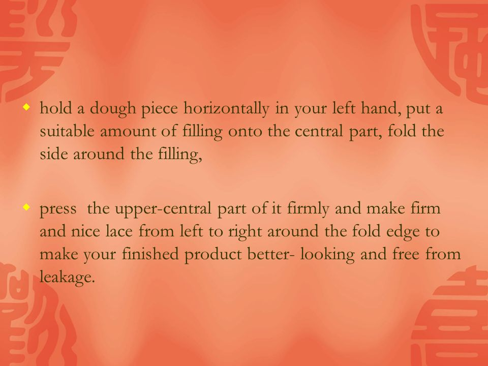  hold a dough piece horizontally in your left hand, put a suitable amount of filling onto the central part, fold the side around the filling,  press the upper-central part of it firmly and make firm and nice lace from left to right around the fold edge to make your finished product better- looking and free from leakage.