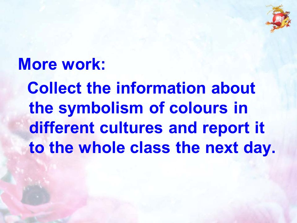 More work: Collect the information about the symbolism of colours in different cultures and report it to the whole class the next day.