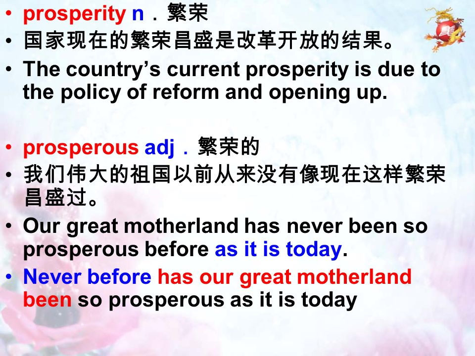 prosperity n .繁荣 国家现在的繁荣昌盛是改革开放的结果。 The country's current prosperity is due to the policy of reform and opening up.