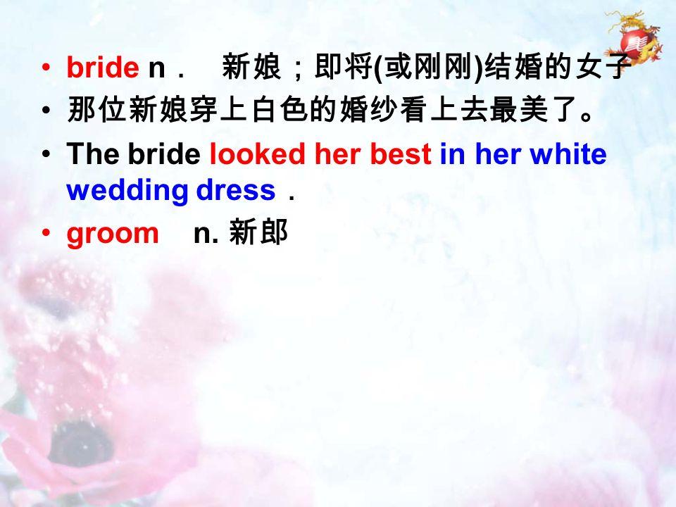 bride n . 新娘;即将 ( 或刚刚 ) 结婚的女子 那位新娘穿上白色的婚纱看上去最美了。 The bride looked her best in her white wedding dress . groom n.