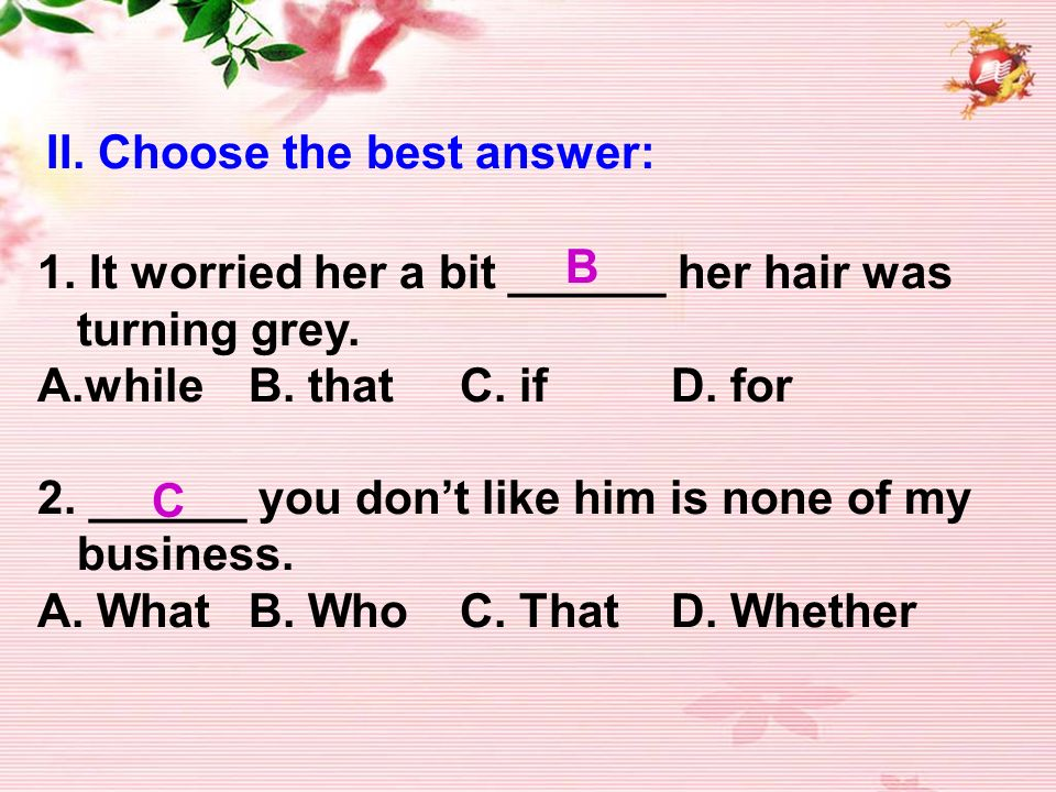 II. Choose the best answer: 1. It worried her a bit ______ her hair was turning grey.
