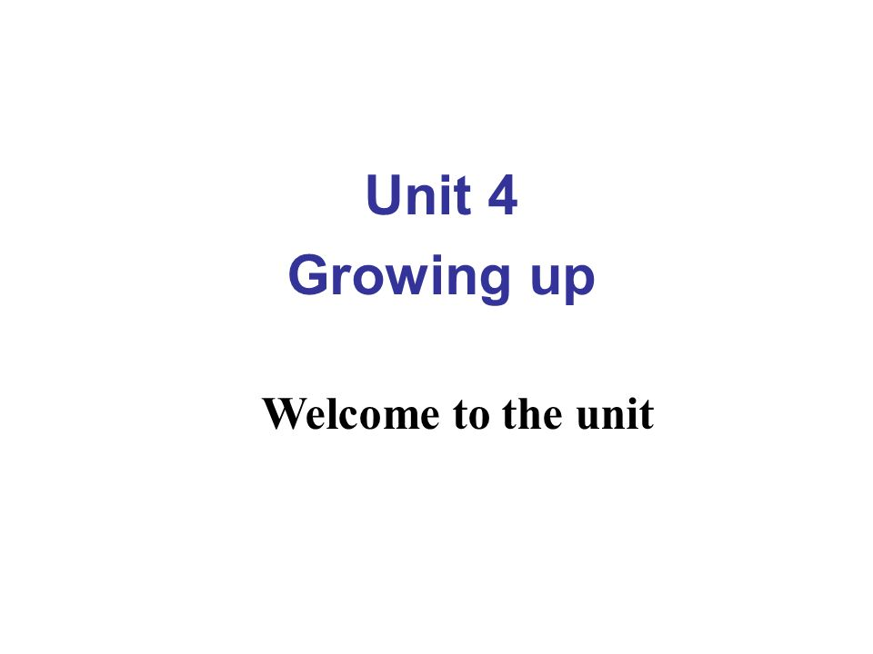 Unit 4 Growing up Welcome to the unit