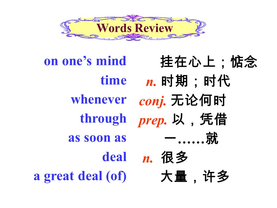 Words Review on one's mind time whenever through as soon as deal a great deal (of) 挂在心上;惦念 n.