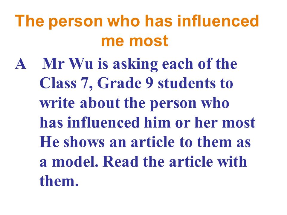 The person who has influenced me most A Mr Wu is asking each of the Class 7, Grade 9 students to write about the person who has influenced him or her most He shows an article to them as a model.