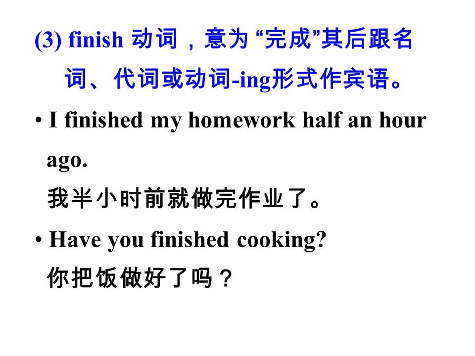 (3) finish 动词,意为 完成 其后跟名 词、代词或动词 -ing 形式作宾语。 I finished my homework half an hour ago.