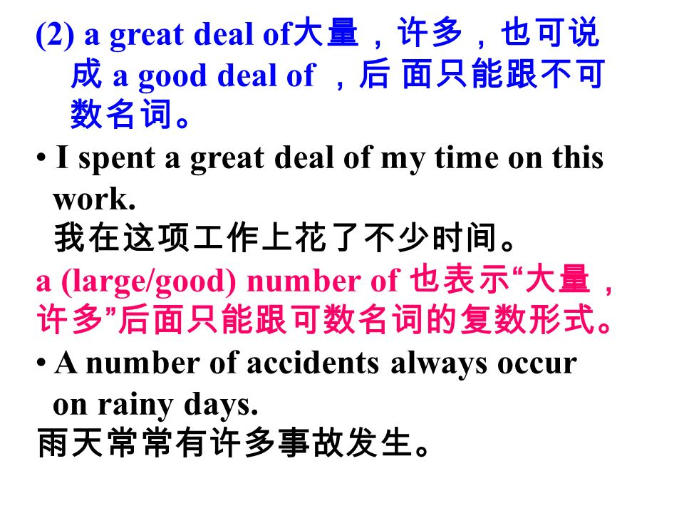 (2) a great deal of 大量,许多,也可说 成 a good deal of ,后 面只能跟不可 数名词。 I spent a great deal of my time on this work.