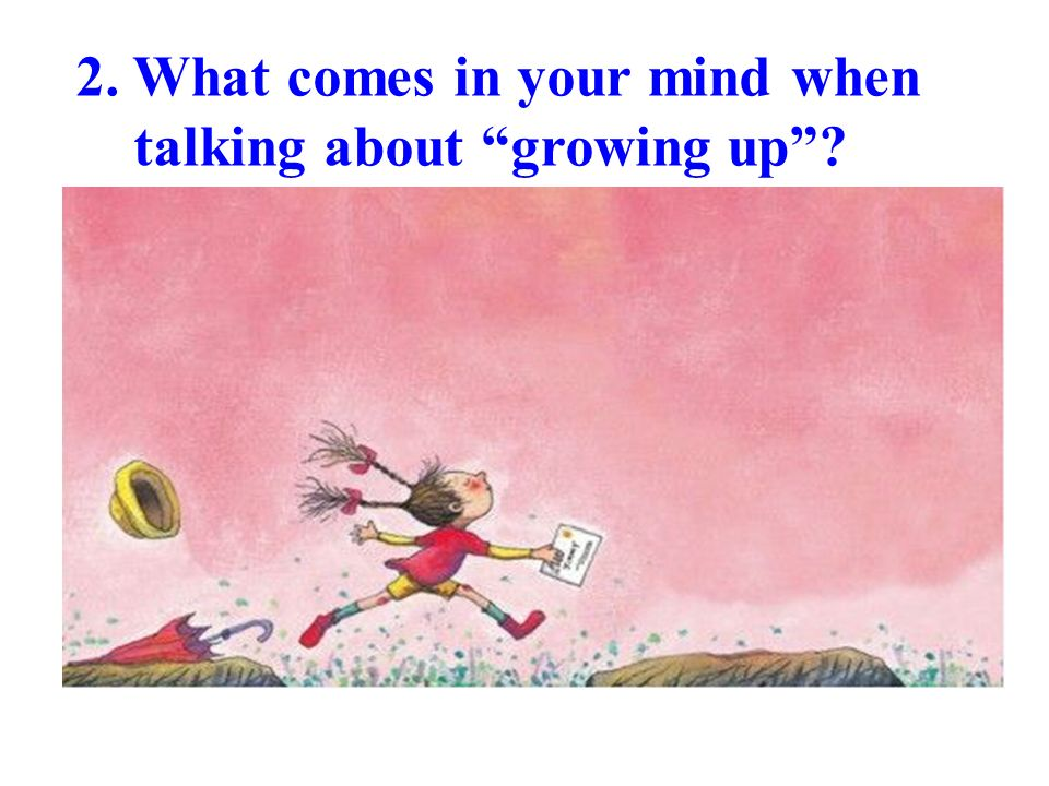 2. What comes in your mind when talking about growing up
