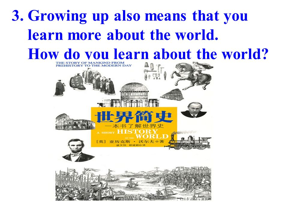 3. Growing up also means that you learn more about the world. How do you learn about the world