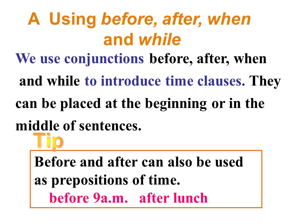 A Using before, after, when and while We use conjunctions before, after, when and while to introduce time clauses.