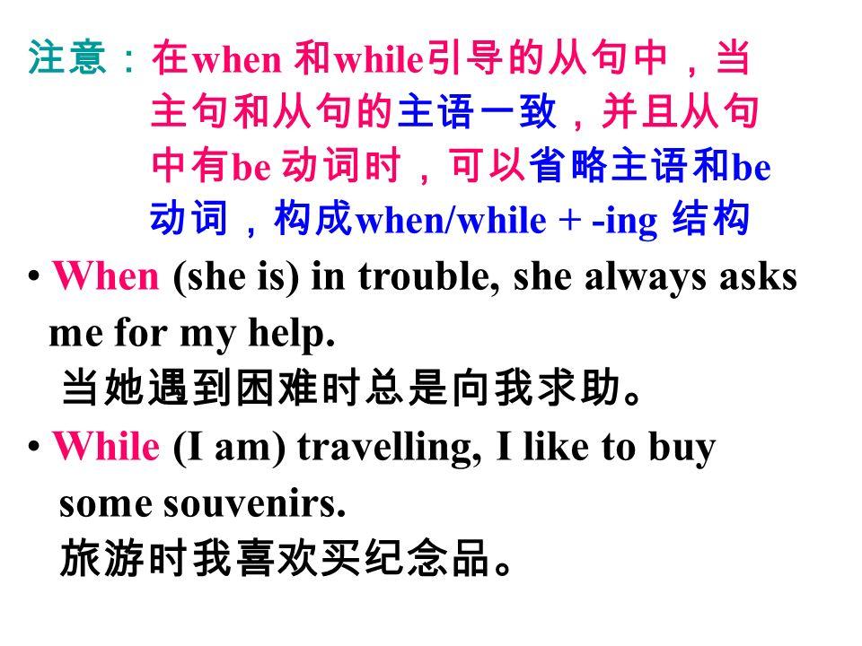 注意:在 when 和 while 引导的从句中,当 主句和从句的主语一致,并且从句 中有 be 动词时,可以省略主语和 be 动词,构成 when/while + -ing 结构 When (she is) in trouble, she always asks me for my help.