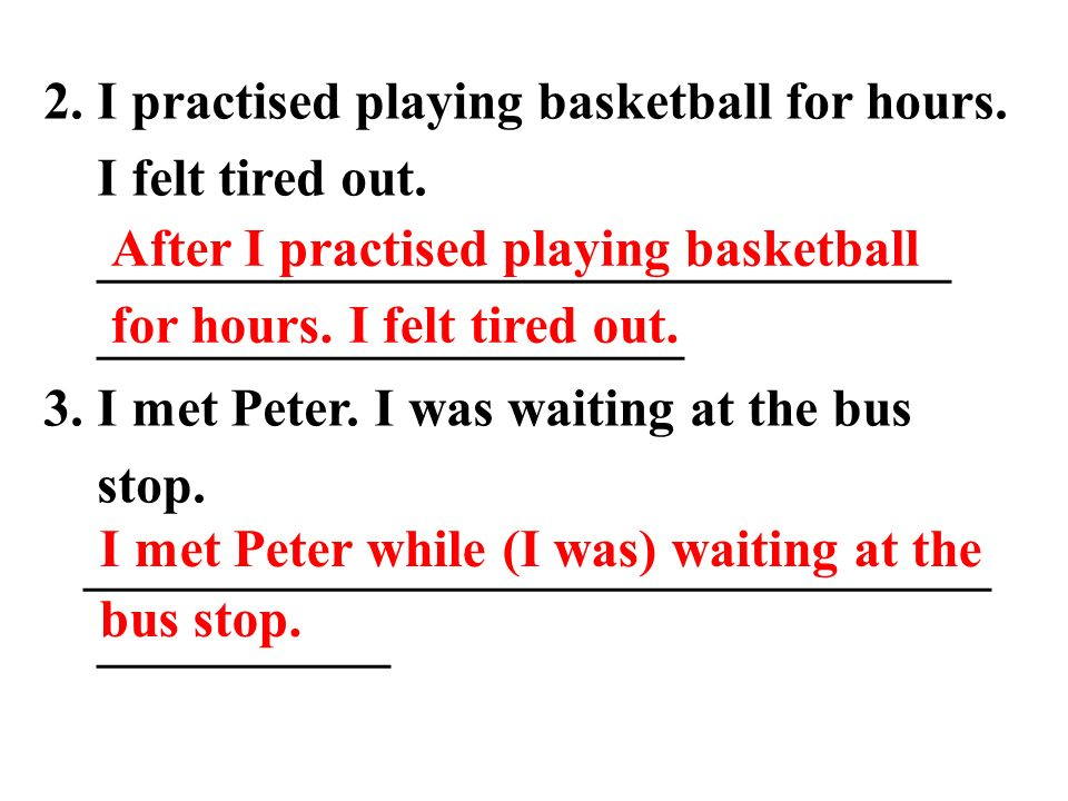 2. I practised playing basketball for hours. I felt tired out.