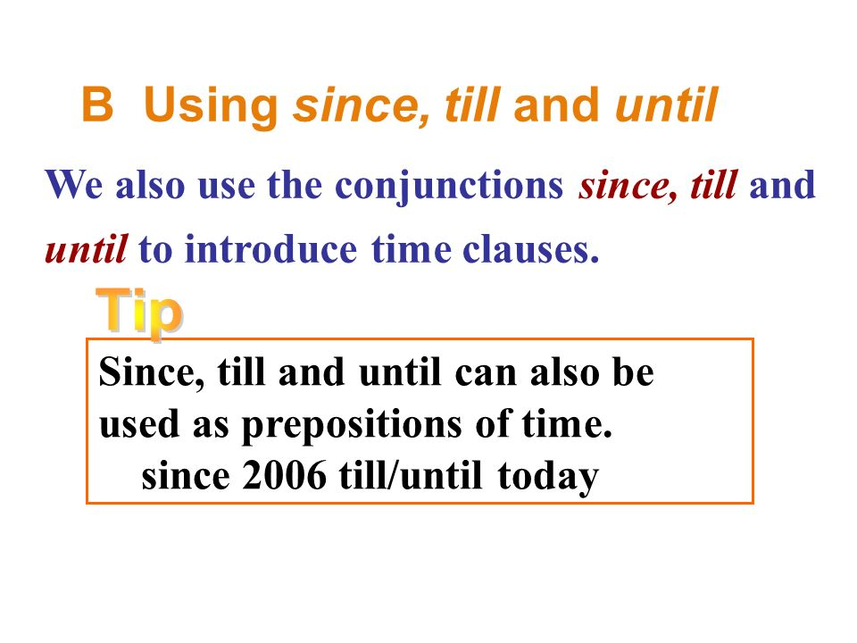 B Using since, till and until We also use the conjunctions since, till and until to introduce time clauses.