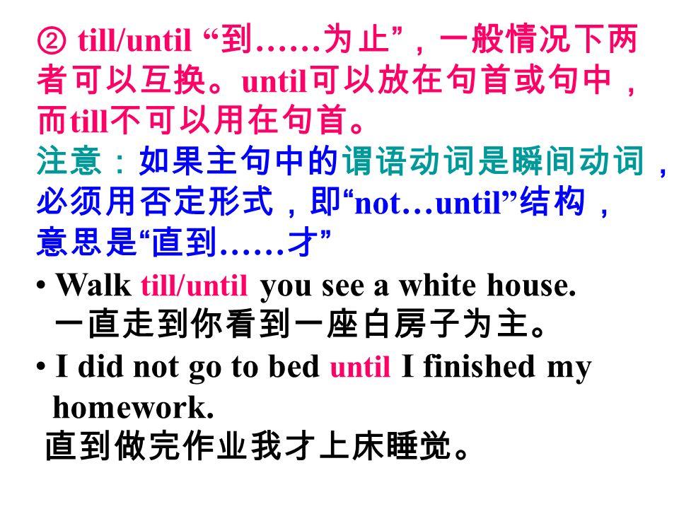 ② till/until 到 …… 为止 ,一般情况下两 者可以互换。 until 可以放在句首或句中, 而 till 不可以用在句首。 注意:如果主句中的谓语动词是瞬间动词, 必须用否定形式,即 not…until 结构, 意思是 直到 …… 才 Walk till/until you see a white house.