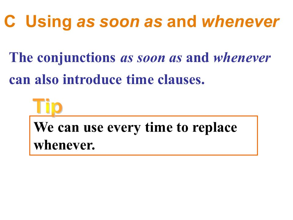 C Using as soon as and whenever The conjunctions as soon as and whenever can also introduce time clauses.