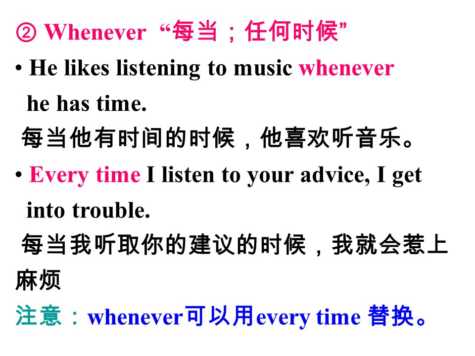 ② Whenever 每当;任何时候 He likes listening to music whenever he has time.