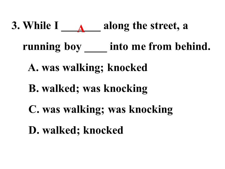 3. While I _______ along the street, a running boy ____ into me from behind.