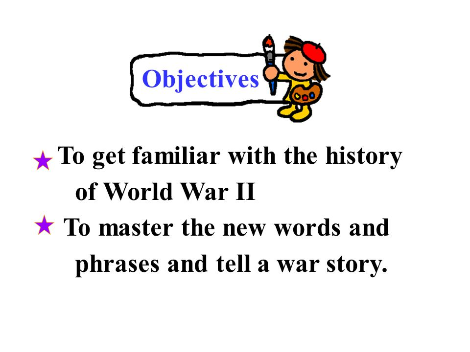 Objectives To get familiar with the history of World War II To master the new words and phrases and tell a war story.