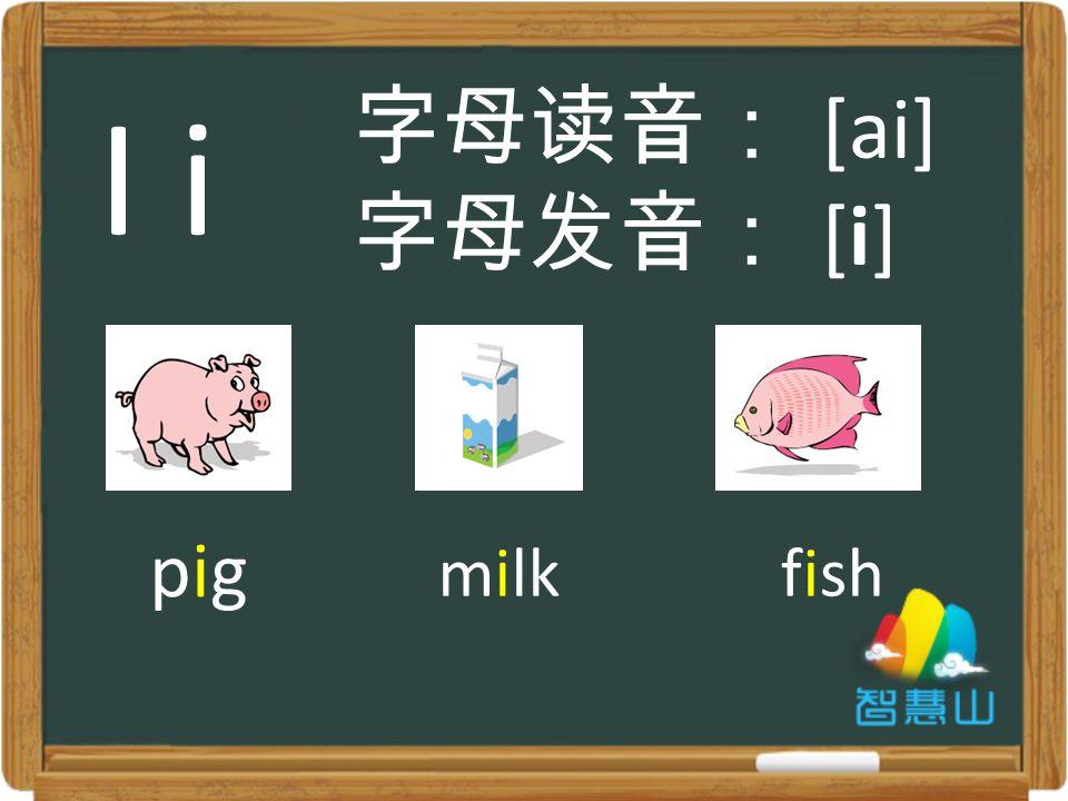 pigpig milkfish 字母读音: [ai] 字母发音: [i] I i