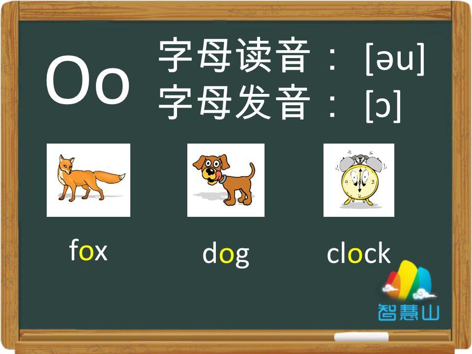 foxfox dogdogclock 字母读音: [əu] 字母发音: [ɔ] Oo
