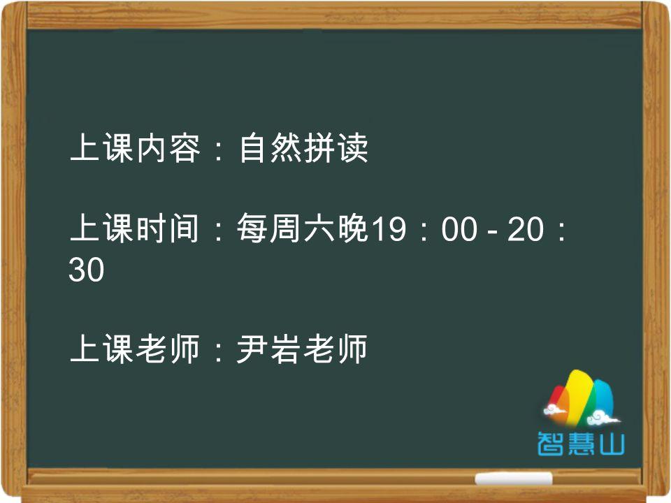 上课内容:自然拼读 上课时间:每周六晚 19 : 00 - 20 : 30 上课老师:尹岩老师