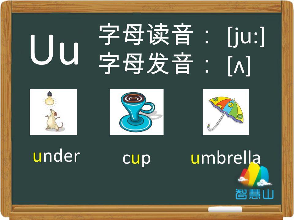 under cupcupumbrella 字母读音: [ju:] 字母发音: [ʌ] Uu
