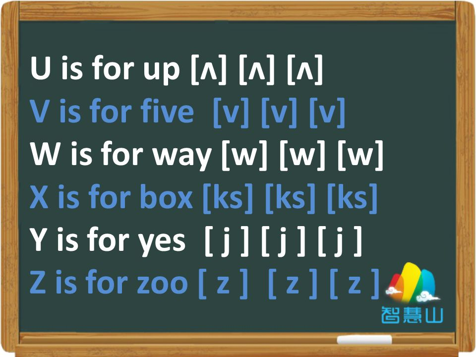 U is for up [ʌ] [ʌ] [ʌ] V is for five [v] [v] [v] W is for way [w] [w] [w] X is for box [ks] [ks] [ks] Y is for yes [ j ] [ j ] [ j ] Z is for zoo [ z ] [ z ] [ z ]