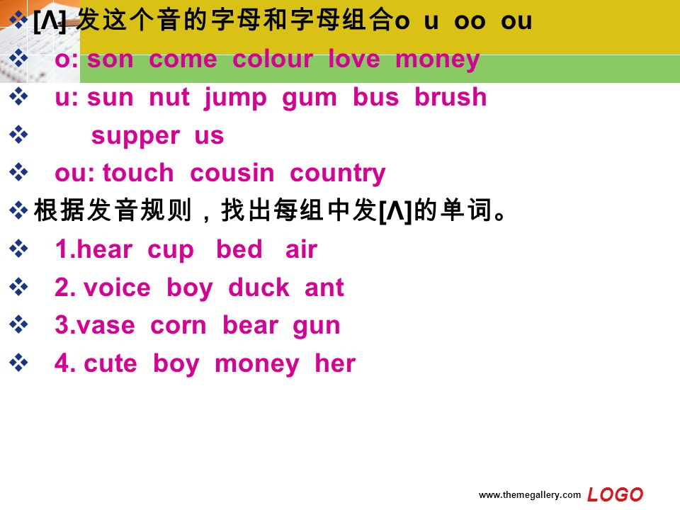 LOGO    [Λ] 发这个音的字母和字母组合 o u oo ou  o: son come colour love money  u: sun nut jump gum bus brush  supper us  ou: touch cousin country  根据发音规则,找出每组中发 [Λ] 的单词。  1.hear cup bed air  2.