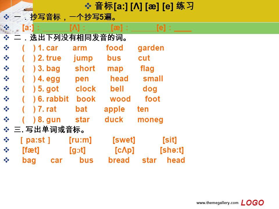 LOGO www.themegallery.com  音标 [a:] [Λ] [æ] [e] 练习  一.抄写音标,一个抄写 5 遍。  [a:] : [Λ] : [æ] : [e] : ____  二.选出下列没有相同发音的词。  ( ) 1.