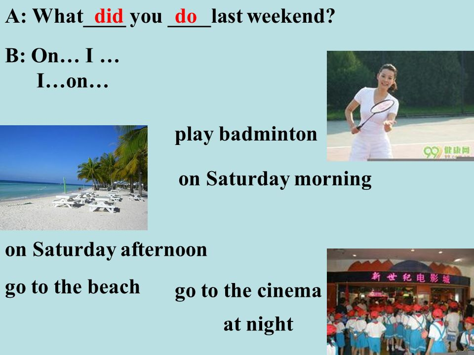 play badminton A: What____ you ____last weekend.
