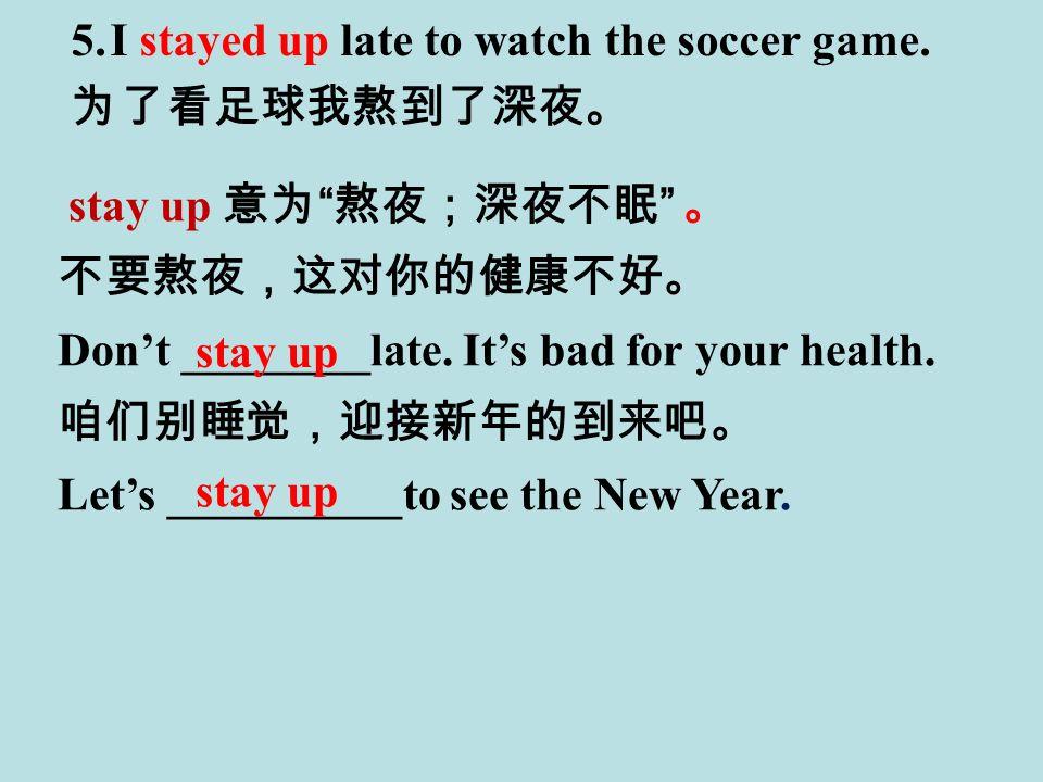 stay up 意为 熬夜;深夜不眠 。 不要熬夜,这对你的健康不好。 Don't ________late.