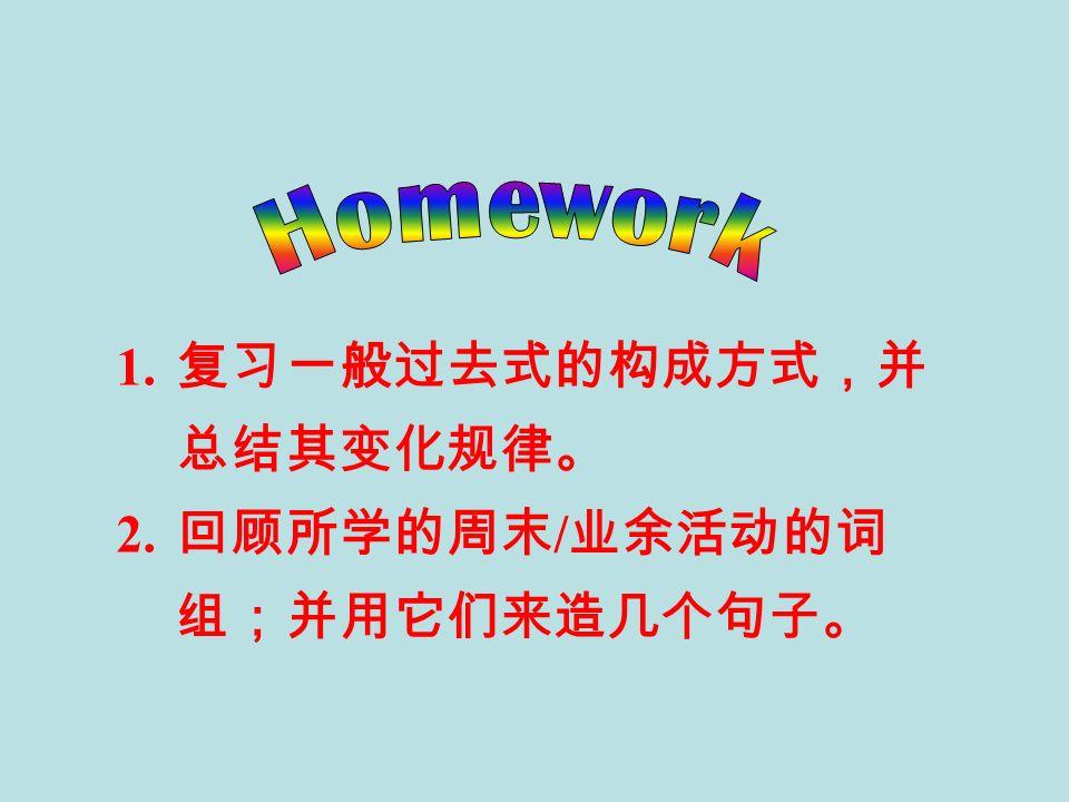 1. 复习一般过去式的构成方式,并 总结其变化规律。 2. 回顾所学的周末 / 业余活动的词 组;并用它们来造几个句子。