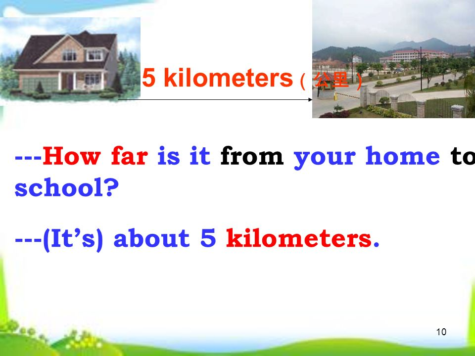 10 5 kilometers (公里) ---How far is it from your home to school ---(It's) about 5 kilometers.