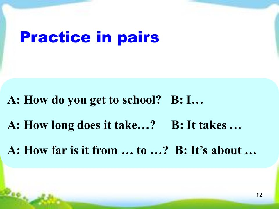 12 Practice in pairs A: How do you get to school. B: I… A: How long does it take….