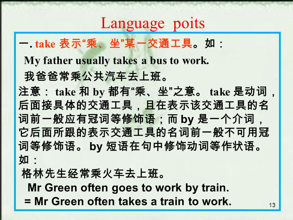 13 Language poits 一. take 表示 乘、坐 某一交通工具。如: My father usually takes a bus to work.