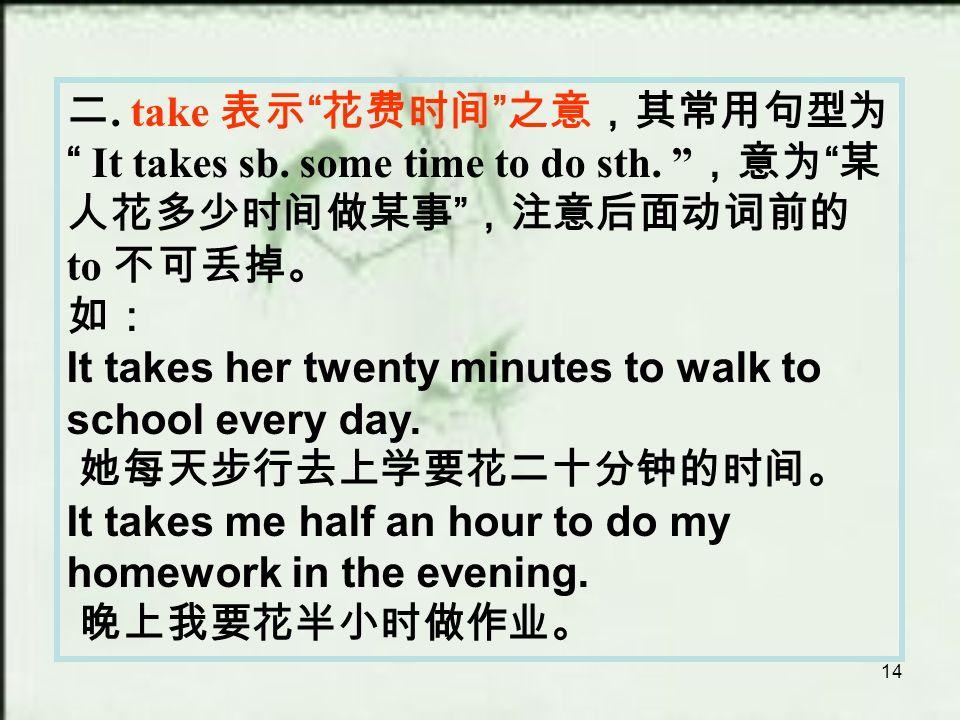 14 二. take 表示 花费时间 之意,其常用句型为 It takes sb. some time to do sth.